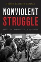 Nonviolent Struggle - Theories, Strategies, and Dynamics ebook by Sharon Erickson Nepstad
