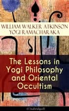 The Lessons in Yogi Philosophy and Oriental Occultism (Unabridged) - The Mental and Spiritual Principles, The Human Aura, Mantras & Meditations, The Astral World, Spiritual Evolution, Telepathy & Clairvoyance, Human Magnetism, Occult Therapeutics, Psychic Influence… eBook by William Walker Atkinson, Yogi Ramacharaka