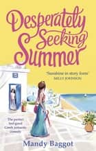 Desperately Seeking Summer - The perfect feel-good Greek romantic comedy to read on the beach this summer eBook by Mandy Baggot