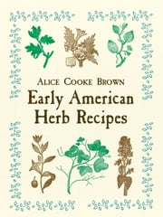 Early American Herb Recipes ebook by Alice Cooke Brown