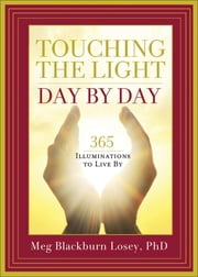 Touching the Light, Day by Day - 365 Illuminations to Live By ebook by Blackburn PhD, Meg Losey