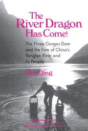 The River Dragon Has Come!: Three Gorges Dam and the Fate of China's Yangtze River and Its People - Three Gorges Dam and the Fate of China's Yangtze River and Its People ebook by Dai Qing,John G. Thibodeau,Michael R Williams,Qing Dai,Ming Yi,Audrey Ronning Topping