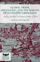 Global Trade, Smuggling, and the Making of Economic Liberalism ebook by Felicia Gottmann