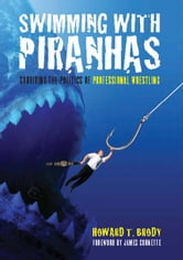 Swimming with Piranhas: Surviving the Politics of Professional Wrestling ebook by Brody, Howard T.