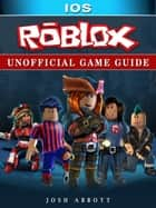 Roblox iOS Unofficial Game Guide ebook by Josh Abbott