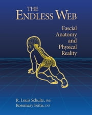 The Endless Web - Fascial Anatomy and Physical Reality ebook by R. Louis Schultz, Ph.D.,Rosemary Feitis, D.O.,Diana Salles,Ronald Thompson