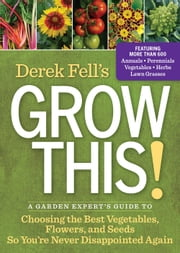 Derek Fell's Grow This! - A Garden Expert's Guide to Choosing the Best Vegetables, Flowers, and Seeds So You're Never Disappointed Again ebook by Derek Fell