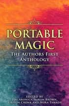 Portable Magic - The AuthorsFirst Anthology ebook by Lou Aronica, ed., Aaron Brown,...