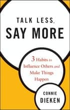 Talk Less, Say More - Three Habits to Influence Others and Make Things Happen ebook by Connie Dieken