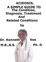 Acidosis, A Simple Guide To The Condition, Diagnosis, Treatments And Related Conditions ebook by Kenneth Kee
