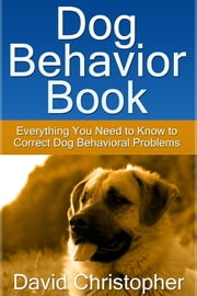 Dog Behavior Book - Everything You Need to Know to Correct Dog Behavioral Problems ebook by David  Christopher