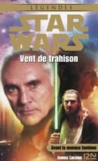 Star Wars - Vent de trahison ebook by James LUCENO, Jean-Marc TOUSSAINT, Patrice DUVIC,...