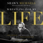Wrestling for My Life - The Legend, the Reality, and the Faith of a WWE Superstar audiobook by Shawn Michaels