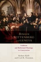Between Wittenberg and Geneva - Lutheran and Reformed Theology in Conversation ebook by Robert Kolb, Carl R. Trueman