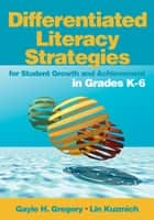 Differentiated Literacy Strategies for Student Growth and Achievement in Grades K-6 ebook by Gayle H. Gregory,Linda (Lin) M. (Marlene) Kuzmich