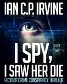 I Spy, I Saw Her Die (Book One) A Cyber Crime Murder Mystery Conspiracy Thriller ebook by Ian C.P. Irvine