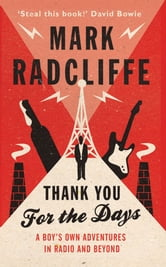 Thank You for the Days - A Boy's Own Adventures in Radio and Beyond ebook by Mark Radcliffe