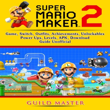 Super Mario Maker 2 Game, Switch, Outfits, Achievements, Unlockables, Power Ups, Levels, APK, Download, Guide Unofficial audiobook by Guild Master
