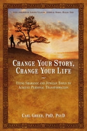 Change Your Story, Change Your Life - Using Shamanic and Jungian Tools to Achieve Personal Transformation ebook by Carl Greer,Alberto Villoldo
