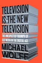 Television Is the New Television - The Unexpected Triumph of Old Media in the Digital Age ebook by Michael Wolff