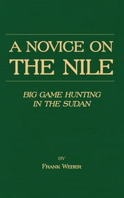 A Novice on the Nile - Big Game Hunting in the Sudan ebook by Frank Weber