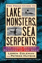 Field Guide to Lake Monsters, Sea Serpents, and Other Mystery Denizensof the Deep ebook by Loren Coleman
