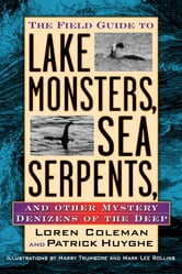 Field Guide to Lake Monsters, Sea Serpents, and Other Mystery Denizens of the Deep ebook by Loren Coleman