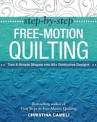 Step-by-Step Free-Motion Quilting - Turn 9 Simple Shapes into 80+ Distinctive Designs • Best-selling author of First Steps to Free-Motion Quilting ebook by Christina Cameli