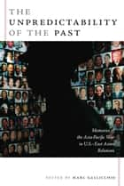 The Unpredictability of the Past - Memories of the Asia-Pacific War in U.S.–East Asian Relations ebook by Marc Gallicchio, Gilbert M. Joseph, Emily S. Rosenberg,...