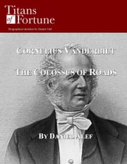 Cornelius Vanderbilt: The Colossus of Roads ebook by Daniel Alef