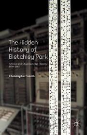 The Hidden History of Bletchley Park - A Social and Organisational History, 1939–1945 ebook by C. Smith