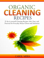 Organic Cleaning Recipes 25 do-it-yourself Cleaning Recipes: Safe, Easy, and Practical for Everyday House Chores and Sanitation ebook by Carol Mera