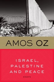 Israel, Palestine and Peace - Essays ebook by Amos Oz