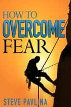 How to Overcome Fear ebook by Steve Pavlina