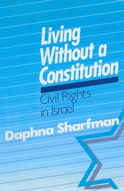 Living without a Constitution: Civil Rights in Israel - Civil Rights in Israel ebook by Daphna Sharfman