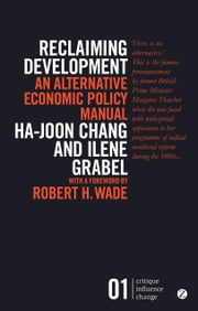 Reclaiming Development - An Alternative Economic Policy Manual ebook by Ha-Joon Chang,Ilene Grabel,Robert H. Wade