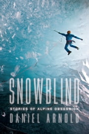 Snowblind - Stories of Alpine Obsession ebook by Daniel Arnold