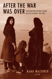 After the War Was Over: Reconstructing the Family, Nation, and State in Greece, 1943-1960 ebook by Mazower, Mark