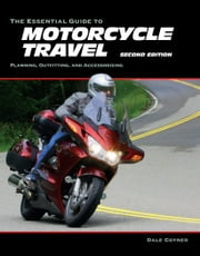The Essential Guide to Motorcycle Travel, 2nd Edition - Tips, Technology, Advanced Techniques eBook by Dale Coyner