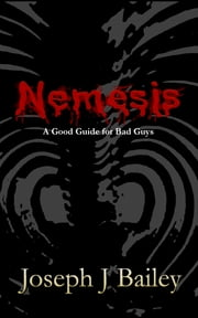 Nemesis - A Good Guide for Bad Guys ebook by Joseph J. Bailey