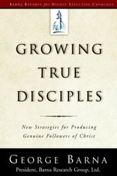 Growing True Disciples - New Strategies for Producing Genuine Followers of Christ ebook by George Barna