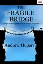 The Fragile Bridge: Conflict Management in Chinese Business ebook by Andrew Hupert