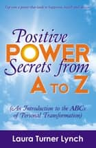 Positive Power Secrets from A to Z ebook by Laura Turner Lynch