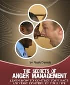 The Secrets Of Anger Management - Learn how to control your rage and take control of your life. ebook by Noah Daniels