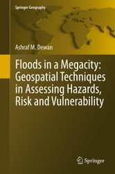 Floods in a Megacity - Geospatial Techniques in Assessing Hazards, Risk and Vulnerability ebook by Ashraf Dewan