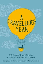 A Traveller's Year - 365 Days of Travel Writing in Diaries, Journals and Letters ebook by Travis Elborough,Nick Rennison