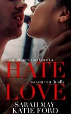 Hate Love - A Billionaire Boss Romance ebook by Katie Ford, Sarah May