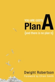 You Are God's Plan A: And There Is No Plan B - And There Is No Plan B ebook by Dwight Robertson
