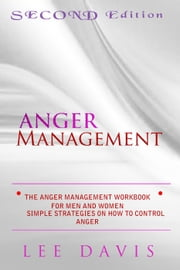 The Anger Management Workbook For Men And Women: Simple Strategies on How to control Anger - 2nd Edition ebook by Lee Davis