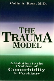 The Trauma Model: A Solution to the Problem of Comorbidity in Psychiatry ebook by Colin A. Ross